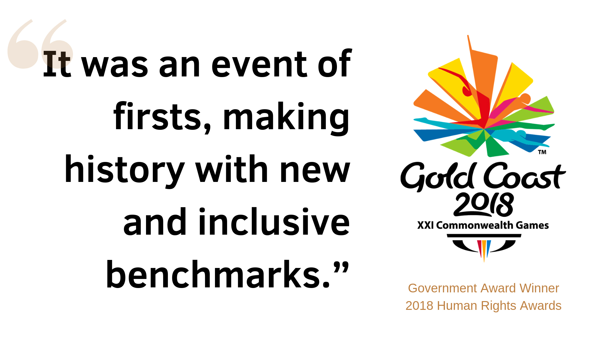 "Winner quote ""It was an event of firsts, making history with new and inclusive benchmarks"" - Gold Coast 2018 Commonwealth Games"